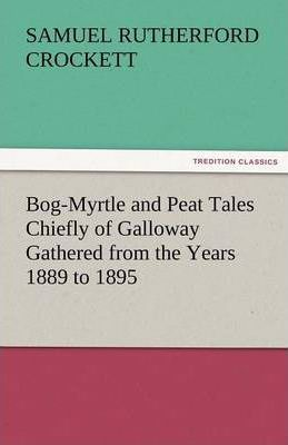 Bog-Myrtle and Peat Tales Chiefly of Galloway Gathered from the Years 1889 to 1895 Cover Image