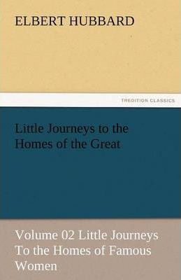 Little Journeys to the Homes of the Great - Volume 02 Little Journeys to the Homes of Famous Women Cover Image