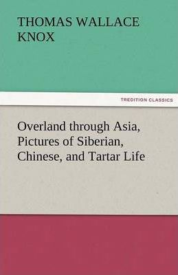 Overland Through Asia, Pictures of Siberian, Chinese, and Tartar Life Cover Image
