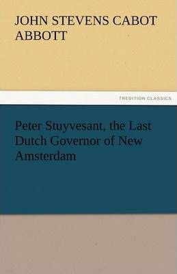 Peter Stuyvesant, the Last Dutch Governor of New Amsterdam Cover Image