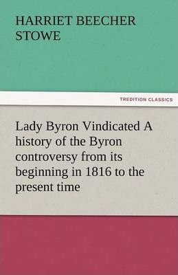 Lady Byron Vindicated a History of the Byron Controversy from Its Beginning in 1816 to the Present Time Cover Image