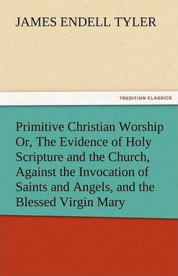 Primitive Christian Worship Or, the Evidence of Holy Scripture and the Church, Against the Invocation of Saints and Angels, and the Blessed Virgin Mar Cover Image
