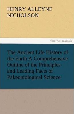 The Ancient Life History of the Earth a Comprehensive Outline of the Principles and Leading Facts of Palaeontological Science Cover Image