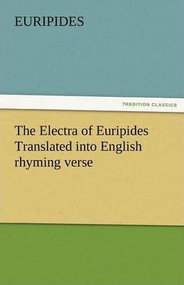 The Electra of Euripides Translated Into English Rhyming Verse Cover Image