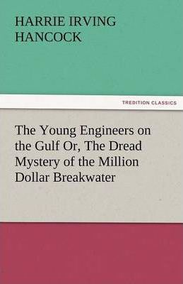 The Young Engineers on the Gulf Or, the Dread Mystery of the Million Dollar Breakwater Cover Image
