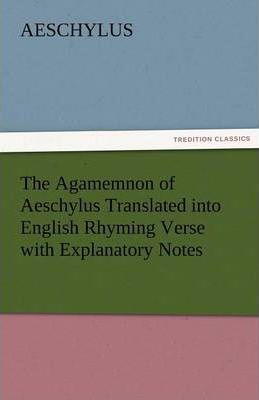 The Agamemnon of Aeschylus Translated Into English Rhyming Verse with Explanatory Notes Cover Image