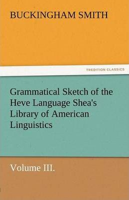 Grammatical Sketch of the Heve Language Shea's Library of American Linguistics. Volume III. Cover Image