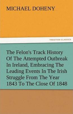The Felon's Track History of the Attempted Outbreak in Ireland, Embracing the Leading Events in the Irish Struggle from the Year 1843 to the Close of 1848 Cover Image