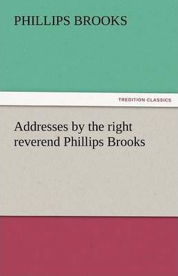 Addresses by the Right Reverend Phillips Brooks Cover Image