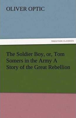 The Soldier Boy, Or, Tom Somers in the Army a Story of the Great Rebellion Cover Image
