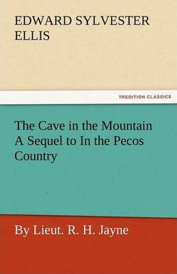 The Cave in the Mountain a Sequel to in the Pecos Country / By Lieut. R. H. Jayne Cover Image