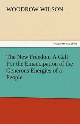 The New Freedom a Call for the Emancipation of the Generous Energies of a People Cover Image