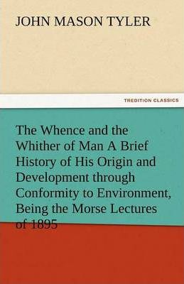 The Whence and the Whither of Man a Brief History of His Origin and Development Through Conformity to Environment, Being the Morse Lectures of 1895 Cover Image