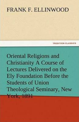 Oriental Religions and Christianity a Course of Lectures Delivered on the Ely Foundation Before the Students of Union Theological Seminary, New York, Cover Image
