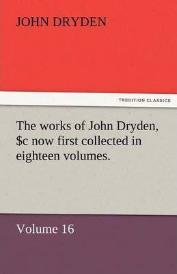 The Works of John Dryden, Now First Collected in Eighteen Volumes. Volume 16 Cover Image