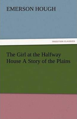 The Girl at the Halfway House a Story of the Plains Cover Image