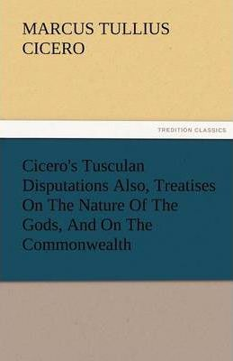Cicero's Tusculan Disputations Also, Treatises on the Nature of the Gods, and on the Commonwealth Cover Image