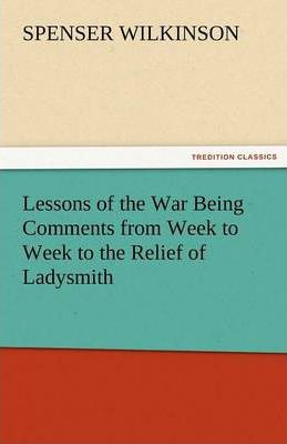 Lessons of the War Being Comments from Week to Week to the Relief of Ladysmith Cover Image