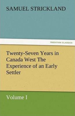 Twenty-Seven Years in Canada West the Experience of an Early Settler (Volume I) Cover Image