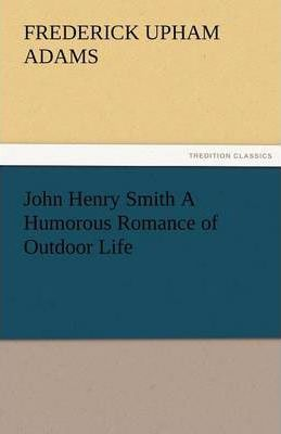 John Henry Smith a Humorous Romance of Outdoor Life Cover Image