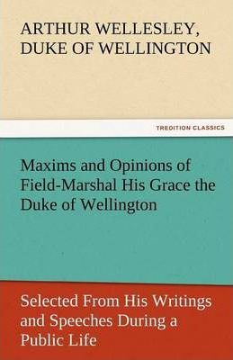 Maxims and Opinions of Field-Marshal His Grace the Duke of Wellington, Selected from His Writings and Speeches During a Public Life of More Than Half Cover Image
