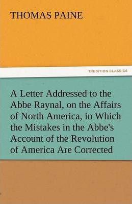 A Letter Addressed to the ABBE Raynal, on the Affairs of North America, in Which the Mistakes in the Abbe's Account of the Revolution of America Are Cover Image