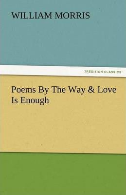 Poems by the Way & Love Is Enough Cover Image