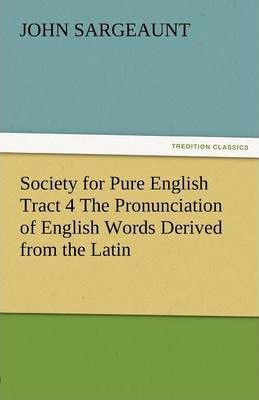 Society for Pure English Tract 4 the Pronunciation of English Words Derived from the Latin Cover Image