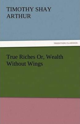 True Riches Or, Wealth Without Wings Cover Image