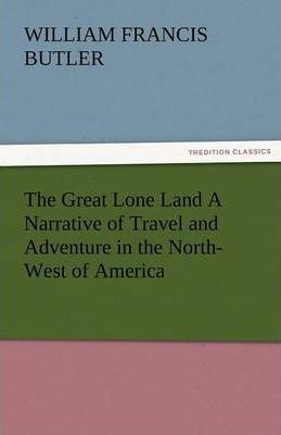 The Great Lone Land a Narrative of Travel and Adventure in the North-West of America Cover Image