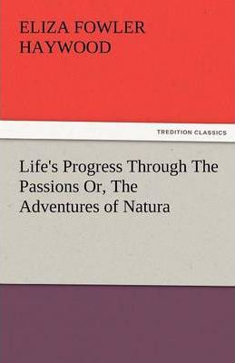 Life's Progress Through the Passions Or, the Adventures of Natura Cover Image