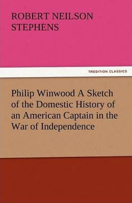 Philip Winwood a Sketch of the Domestic History of an American Captain in the War of Independence, Embracing Events That Occurred Between and During T Cover Image