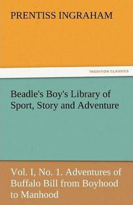 Beadle's Boy's Library of Sport, Story and Adventure, Vol. I, No. 1. Adventures of Buffalo Bill from Boyhood to Manhood Cover Image