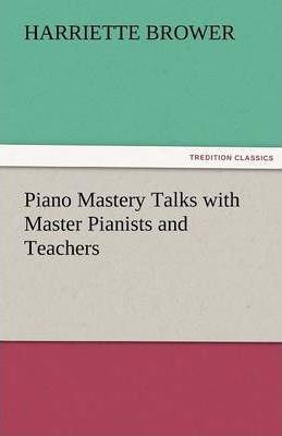 Piano Mastery Talks with Master Pianists and Teachers Cover Image