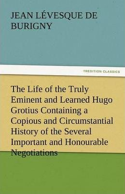 The Life of the Truly Eminent and Learned Hugo Grotius Containing a Copious and Circumstantial History of the Several Important and Honourable Negotia Cover Image