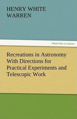 Recreations in Astronomy With Directions for Practical Experiments and Telescopic Work Cover Image