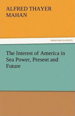 The Interest of America in Sea Power, Present and Future Cover Image