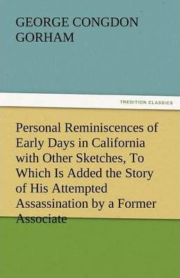 Personal Reminiscences of Early Days in California with Other Sketches, to Which Is Added the Story of His Attempted Assassination by a Former Associa Cover Image