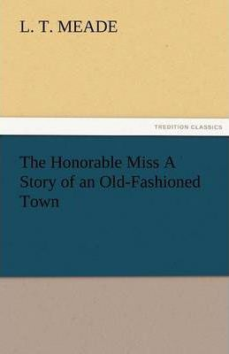 The Honorable Miss a Story of an Old-Fashioned Town Cover Image