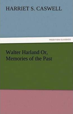 Walter Harland Or, Memories of the Past Cover Image