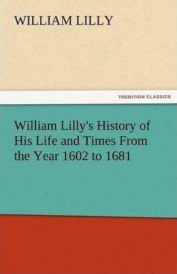 William Lilly's History of His Life and Times from the Year 1602 to 1681 Cover Image