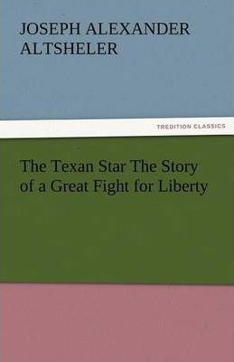 The Texan Star the Story of a Great Fight for Liberty Cover Image