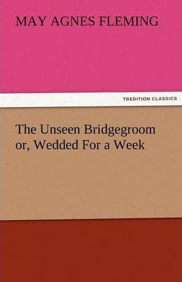 The Unseen Bridgegroom Or, Wedded for a Week Cover Image