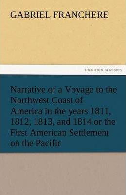 Narrative of a Voyage to the Northwest Coast of America in the Years 1811, 1812, 1813, and 1814 or the First American Settlement on the Pacific Cover Image