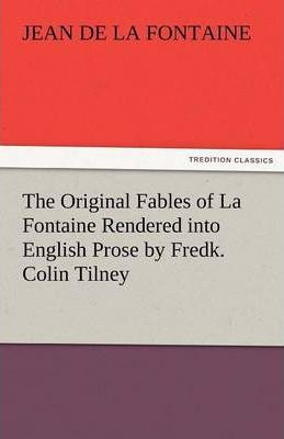 The Original Fables of La Fontaine Rendered Into English Prose by Fredk. Colin Tilney Cover Image