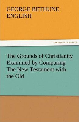 The Grounds of Christianity Examined by Comparing the New Testament with the Old Cover Image