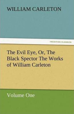The Evil Eye, Or, the Black Spector the Works of William Carleton, Volume One Cover Image