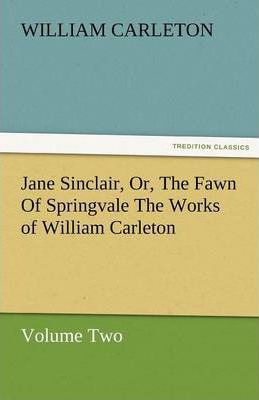 Jane Sinclair, Or, the Fawn of Springvale the Works of William Carleton, Volume Two Cover Image