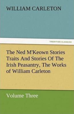 The Ned m'Keown Stories Traits and Stories of the Irish Peasantry, the Works of William Carleton, Volume Three Cover Image