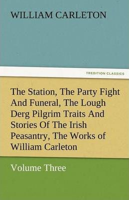 The Station, the Party Fight and Funeral, the Lough Derg Pilgrim Traits and Stories of the Irish Peasantry, the Works of William Carleton, Volume Thre Cover Image